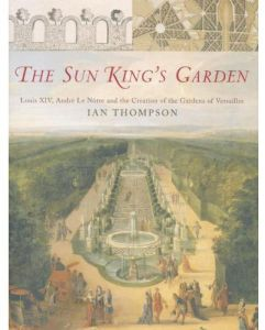 The Sun King's Garden Louis XIV, Andre Le Notre and the Creation of the Gardens of Versailles by Ian Thompson - Hardcover
