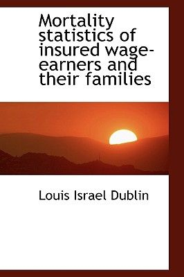 Mortality Statistics of Insured Wage-Earners and Their Families by Louis  Israel Dublin - Hardcover
