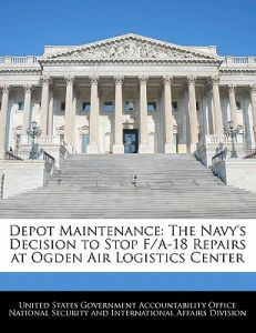 6fbafcda1d8 Depot Maintenance  The Navy s Decision to Stop F A-18 Repairs at Ogden Air  Logistics Center by United States Government Accountability - Paperback