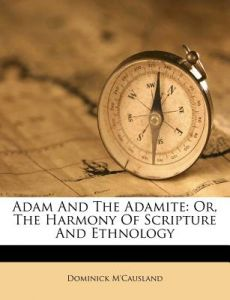 Adam and the Adamite: Or, The harmony of Scripture and ethnology