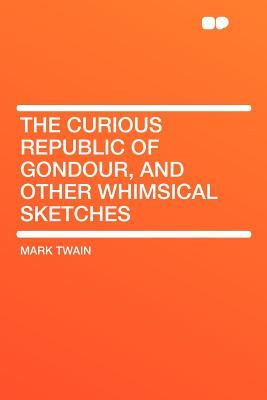 the curious republic of gondour and other whimsical sketches twain mark