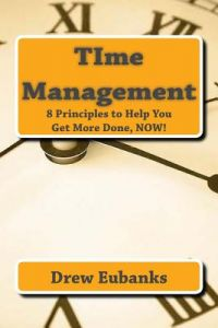 Time Management 8 Principles To Help You Get More Done Now By Drew Eubanks