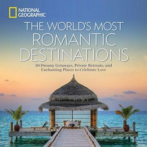 The World's Most Romantic Destinations: 50 Dreamy Getaways, Private Retreats, and Enchanting Places to Celebrate Love By National Geographic - Hardcover