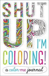 Shut Up Im Coloring A Color Me Journal