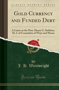 Gold Currency and Funded Debt: A Letter to the Hon. Henry G. Stebbins, M. C of Committee of Ways and Means (Classic Reprint)