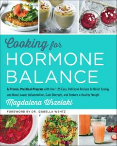 Cooking for Hormone Balance : A Proven, Practical Program with over 125 Easy, Delicious Recipes to Boost Energy and Mood, Lower Inflammation, Gain Str