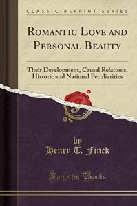 Romantic Love and Personal Beauty Their Development, Causal Relations, Historic and National Peculiarities (Classic Reprint) by Henry T Finck