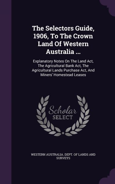 The Selectors Guide, 1906, To The Crown Land Of Western Australia    :  Explanatory Notes On The Land Act, The Agricultural Bank Act, The  Agricultural