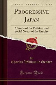 Progressive Japan: A Study of the Political and Social Needs of the Empire by  Charles William Le Gendre