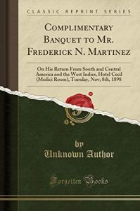 Complimentary Banquet to Mr. Frederick N. Martinez: On His Return from South and Central America and the West Indies, Hotel Cecil (Medici Room), Tuesday, Nov; 8th, 1898 by  Unknown Author